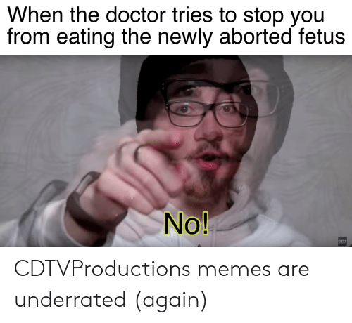 Doctor, Memes, and Reddit: When the doctor tries to stop you  from eating the newly aborted fetus  No!  CDTV CDTVProductions memes are underrated (again)