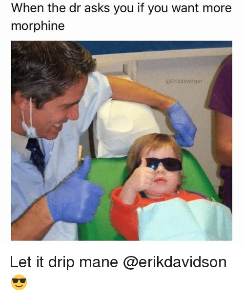Memes, Asks, and 🤖: When the dr asks you if you want more  morphine  @Erikdavidson Let it drip mane @erikdavidson 😎