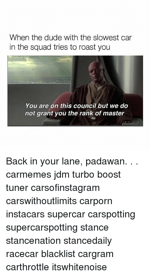Dude, Memes, and Roast: When the dude with the slowest car  in the squad tries to roast you  You are on this council but we do  not grant you the rank of master Back in your lane, padawan. . . carmemes jdm turbo boost tuner carsofinstagram carswithoutlimits carporn instacars supercar carspotting supercarspotting stance stancenation stancedaily racecar blacklist cargram carthrottle itswhitenoise