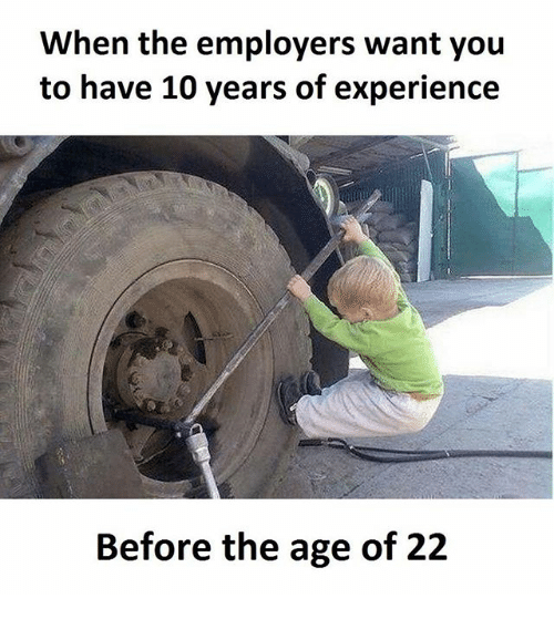 Memes, Experience, and 🤖: When the employers want you  to have 10 years of experience  Before the age of 22