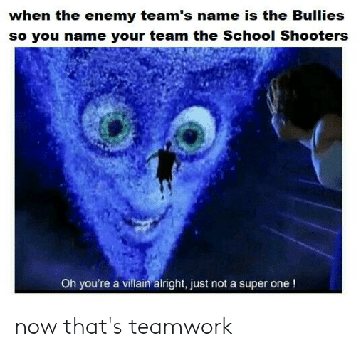School, Shooters, and Villain: when the enemy team's name is the Buillies  so you name your team the School Shooters  Oh you're a villain alright, just not a super one! now that's teamwork
