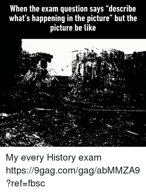 "9gag, Be Like, and Dank: When the exam question says ""describe  what s happening in the picture but the  picture be like My every History exam https://9gag.com/gag/abMMZA9?ref=fbsc"