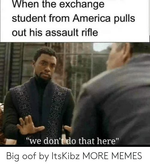"America, Dank, and Memes: When the exchange  student from America pulls  out his assault rifle  ""we don't do that here"" Big oof by ItsKibz MORE MEMES"