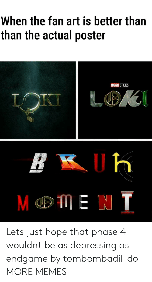 Dank, Memes, and Target: When the fan art is better than  than the actual poster  MARVEL STUDIOS  LOK  LOKI  ME N T Lets just hope that phase 4 wouldnt be as depressing as endgame by tombombadil_do MORE MEMES