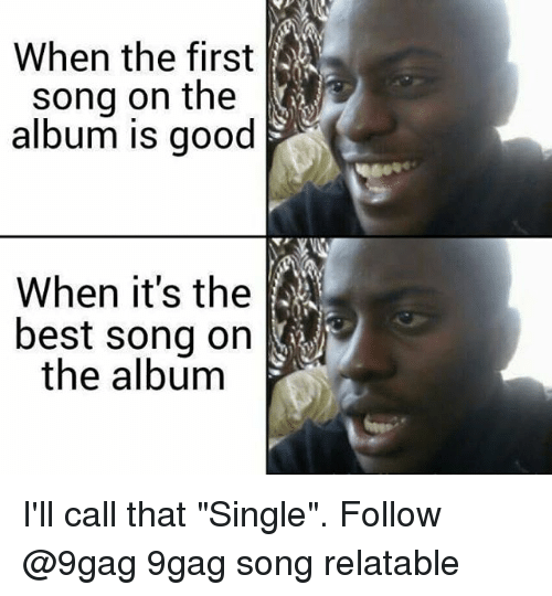 "9gag, Memes, and Best: When the first  song on the  album is good  When it's the  best song on  the album I'll call that ""Single"". Follow @9gag 9gag song relatable"