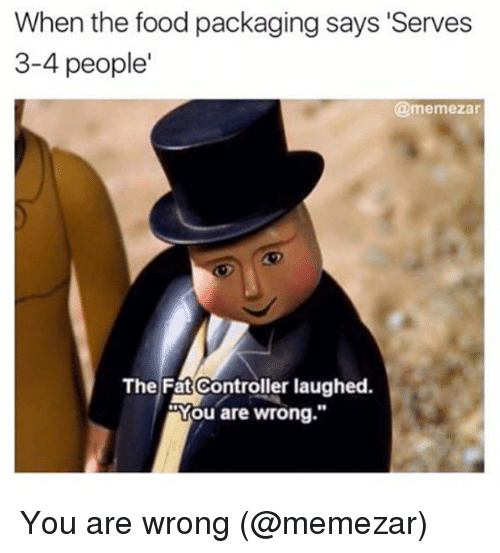 "Food, Memes, and Fat: When the food packaging says 'Serves  3-4 people  @memezar  The Fat Controller laughed.  ""You are wrong.""  80  9 You are wrong (@memezar)"