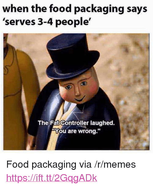 "Food, Memes, and Fat: when the food packaging says  'serves 3-4 people'  The Fat Controller laughed.  ""You are wrong.""  18 <p>Food packaging via /r/memes <a href=""https://ift.tt/2GqgADk"">https://ift.tt/2GqgADk</a></p>"