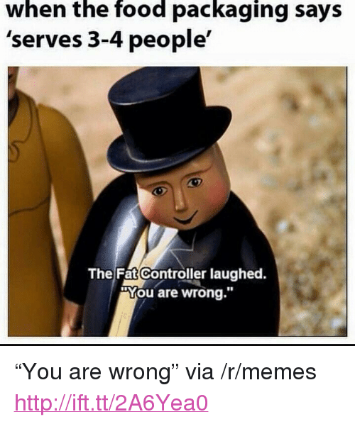 "Food, Memes, and Http: when the food packaging says  'serves 3-4 people'  The Fat Controller laughed.  ""You are wrong."" <p>""You are wrong"" via /r/memes <a href=""http://ift.tt/2A6Yea0"">http://ift.tt/2A6Yea0</a></p>"