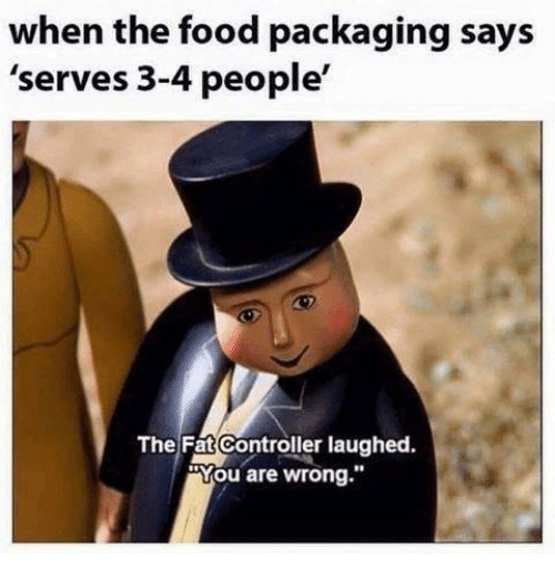 "Dank, Food, and Fat: when the food packaging says  'serves 3-4 people'  The Fat Controller laughed  ""You are wrong."""