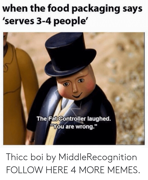 "Dank, Food, and Memes: when the food packaging says  'serves 3-4 people'  The Fat Controller laughed.  ""You are wrong.""  10 Thicc boi by MiddleRecognition FOLLOW HERE 4 MORE MEMES."