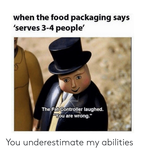 "Food, Reddit, and Fat: when the food packaging says  'serves 3-4 people'  The Fat Controller laughed.  You are wrong."" You underestimate my abilities"
