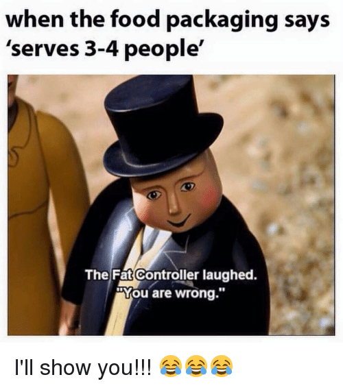 "Memes, Fat, and 🤖: when the food packaging says  'serves 3-4 people'  The Fat Controller laughed.  Mou are wrong."" I'll show you!!! 😂😂😂"