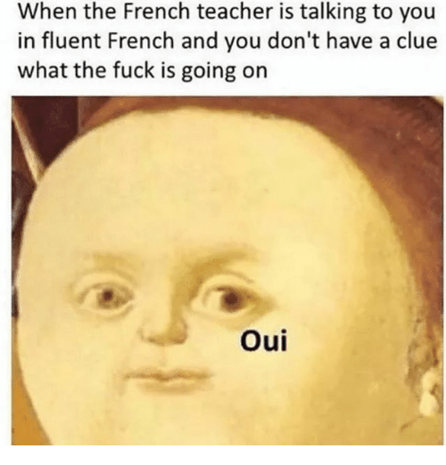 Teacher, Fuck, and Dank Memes: When the French teacher is talking to you  in fluent French and you don't have a clue  what the fuck is going on  Oui