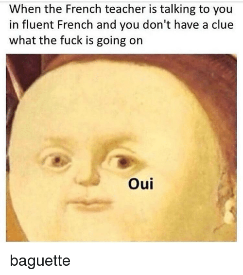 Memes, Teacher, and Fuck: When the French teacher is talking to you  in fluent French and you don't have a clue  what the fuck is going on  Oui baguette