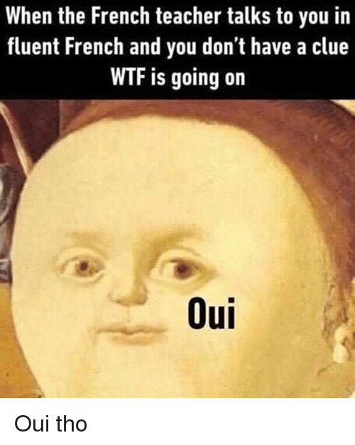 Teacher, Wtf, and Classical Art: When the French teacher talks to you in  fluent French and you don't have a clue  WTF is going on  Oui Oui tho