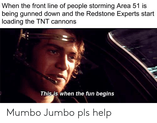 Help, Dank Memes, and Area 51: When the front line of people storming Area 51 is  being gunned down and the Redstone Experts start  loading the TNT cannons  This is when the fun begins Mumbo Jumbo pls help