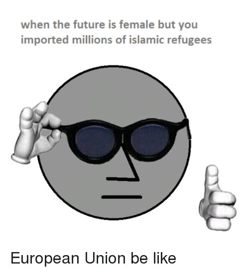 Be Like, Future, and European Union: when the future is female but you  imported millions of islamic refugees