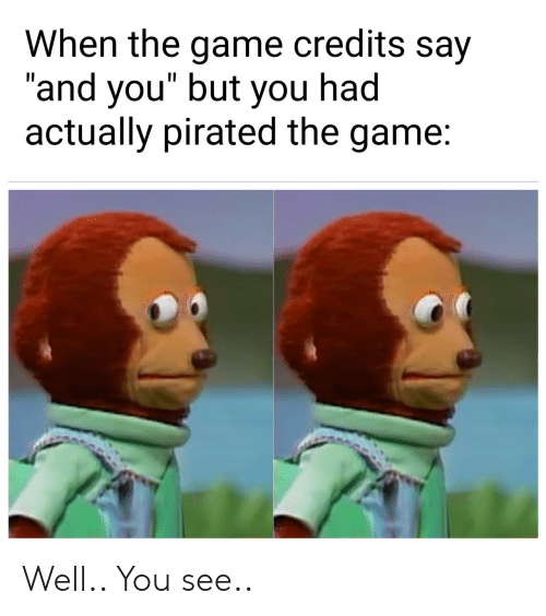 """The Game, Game, and You: When the game credits say  """"and you"""" but you had  actually pirated the game: Well.. You see.."""