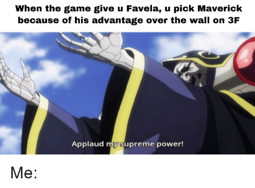 Supreme, The Game, and Game: When the game give u Favela, u pick Maverick  because of his advantage over the wall on 3F  Applaud my supreme power!
