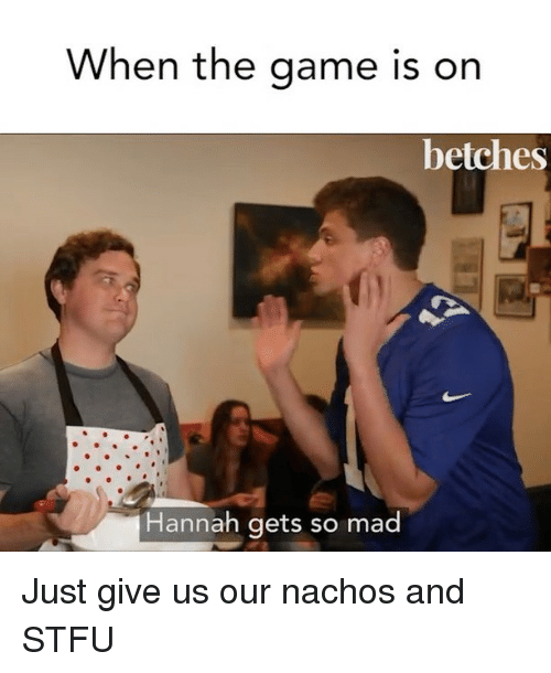 Stfu, The Game, and Game: When the game is on  betches  Hannah gets so mad Just give us our nachos and STFU