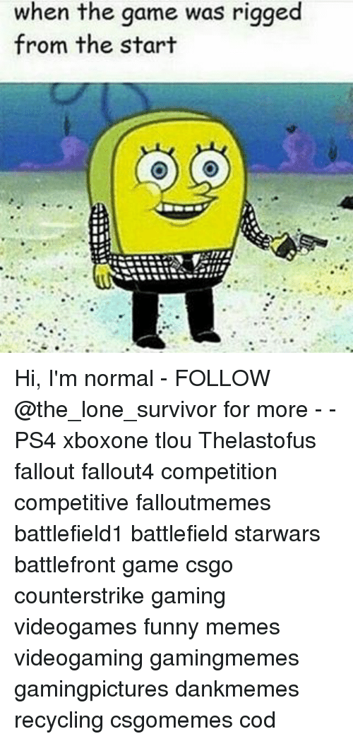 Funny, Memes, and Ps4: when the game was rigged  from the start Hi, I'm normal - FOLLOW @the_lone_survivor for more - - PS4 xboxone tlou Thelastofus fallout fallout4 competition competitive falloutmemes battlefield1 battlefield starwars battlefront game csgo counterstrike gaming videogames funny memes videogaming gamingmemes gamingpictures dankmemes recycling csgomemes cod