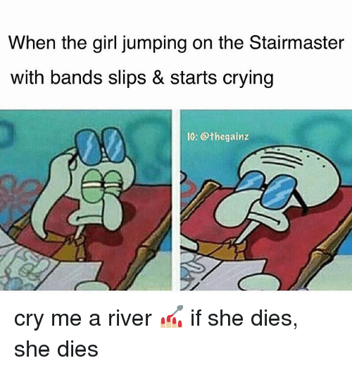 Crying, Memes, and Girl: When the girl jumping on the Stairmaster  with bands slips & starts crying  IC: @thegainz cry me a river 💅🏼 if she dies, she dies