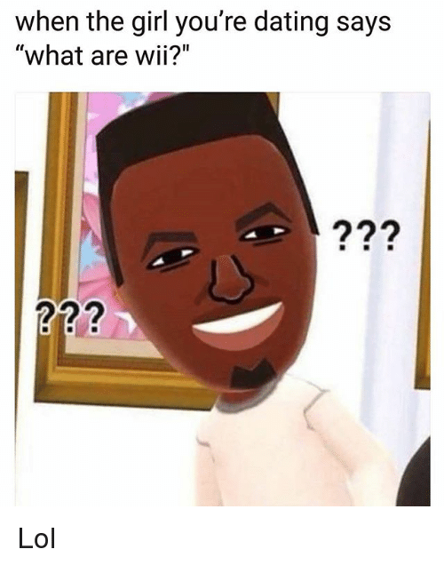 "Dating, Lol, and Memes: when the girl you're dating says  ""what are wii?"" Lol"
