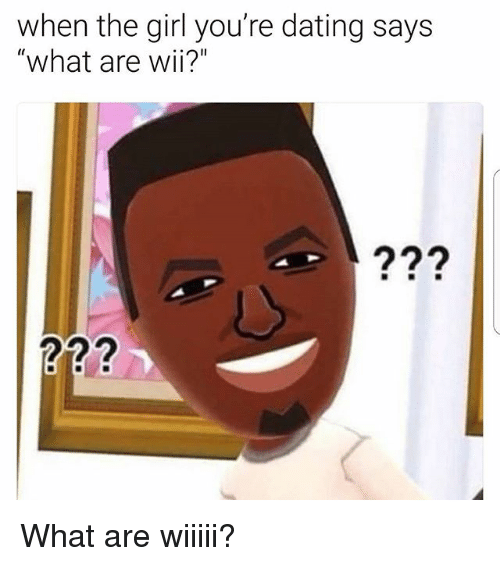 "Dating, Memes, and Girl: when the girl you're dating says  ""what are wii?""  Wil What are wiiiii?"