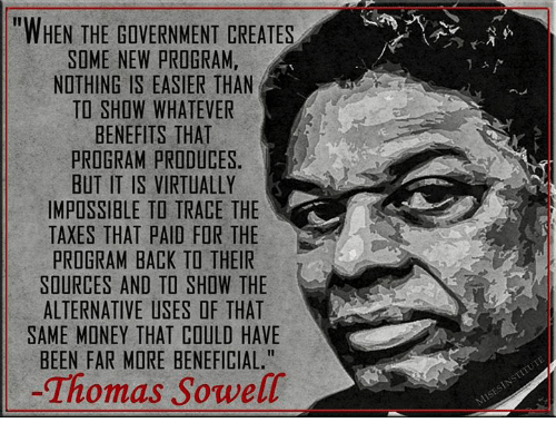 """Memes, 🤖, and Trace: """"WHEN THE GOVERNMENT CREATES  SOME NEW PROGRAM,  NOTHING IS EASIER THAN  TO SHOW WHATEVER  BENEFITS THAT  PROGRAM PRODUCES.  BUT IT IS VIRTUALLY  IMPOSSIBLE TO TRACE THE  TAXES THAT PAID FOR THE  PROGRAM BACK TO THEIR  SOURCES AND TO SHOW THE  ALTERNATIVE USES OF THAT  SAME MONEY THAT COULD HAVE  BEEN FAR MORE BENEFICIAL.""""  Thomas Sowell"""