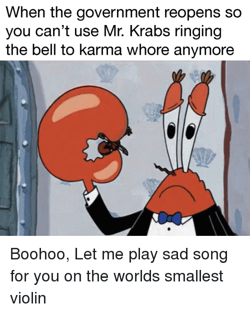 Mr. Krabs, Karma, and World: When the government reopens so  you can't use Mr. Krabs ringing  the bell to karma whore anymore Boohoo, Let me play sad song for you on the worlds smallest violin
