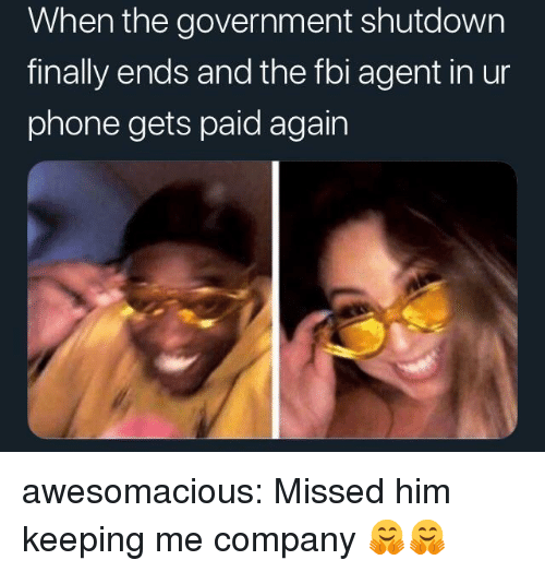 Fbi, Phone, and Tumblr: When the government shutdown  finally ends and the fbi agent in ur  phone gets paid again awesomacious:  Missed him keeping me company 🤗🤗
