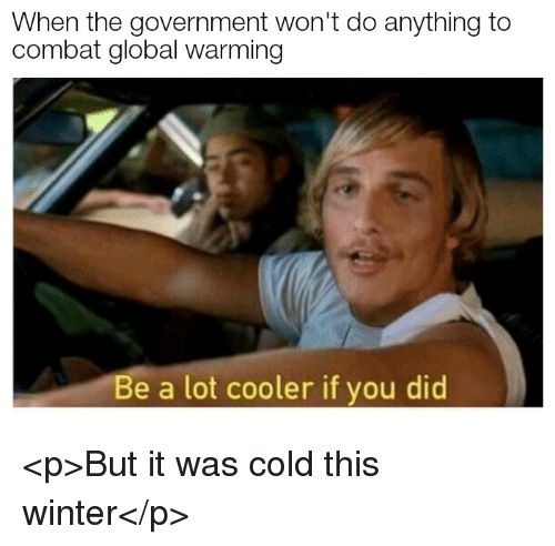 Global Warming, Winter, and Cold: When the government won't do anything to  combat global warming  Be a lot cooler if you did <p>But it was cold this winter</p>
