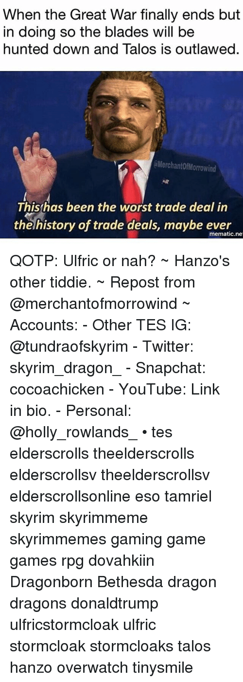 Skyrim, Snapchat, and The Worst: When the Great War finally ends but  in doing so the blades will be  hunted down and Talos is outlawed.  @MerchantofMorrowind  Thishas been the worst trade deal in  the history of trade deals, maybe ever  mematic.ne QOTP: Ulfric or nah? ~ Hanzo's other tiddie. ~ Repost from @merchantofmorrowind ~ Accounts: - Other TES IG: @tundraofskyrim - Twitter: skyrim_dragon_ - Snapchat: cocoachicken - YouTube: Link in bio. - Personal: @holly_rowlands_ • tes elderscrolls theelderscrolls elderscrollsv theelderscrollsv elderscrollsonline eso tamriel skyrim skyrimmeme skyrimmemes gaming game games rpg dovahkiin Dragonborn Bethesda dragon dragons donaldtrump ulfricstormcloak ulfric stormcloak stormcloaks talos hanzo overwatch tinysmile