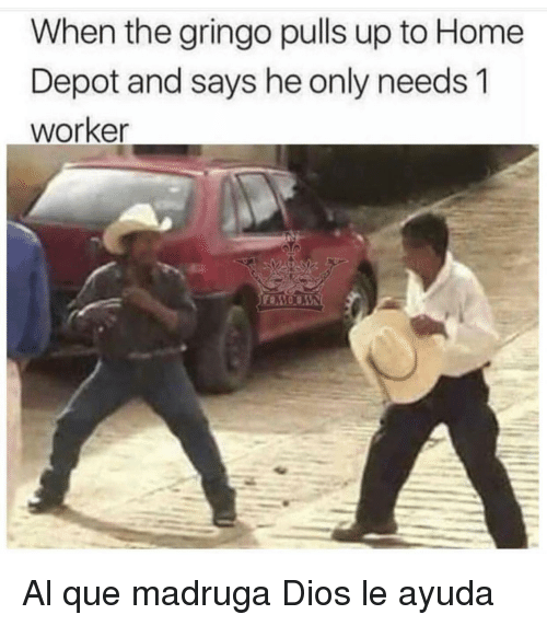 When The Gringo Pulls Up To Home Depot And Says He Only Needs 1