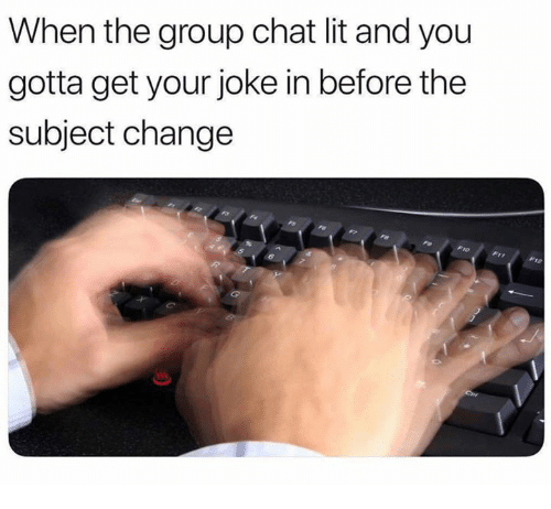 Group Chat, Lit, and Chat: When the group chat lit and you  gotta get your joke in before the  subject change