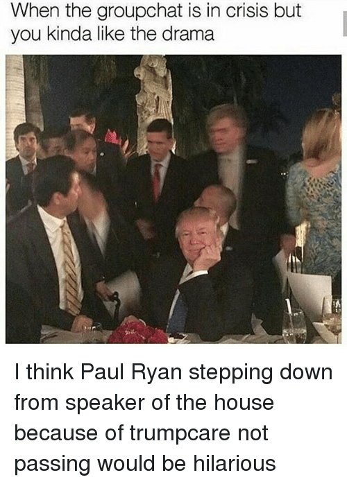 Memes, Paul Ryan, and House: When the groupchat is in crisis but  you kinda like the drama I think Paul Ryan stepping down from speaker of the house because of trumpcare not passing would be hilarious