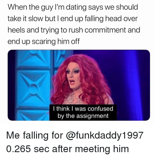 Confused, Dating, and Head: When the guy I'm dating says we should  take it slow but l end up falling head over  heels and trying to rush commitment and  end up scaring him off  I think I was confused  by the assignment Me falling for @funkdaddy1997 0.265 sec after meeting him