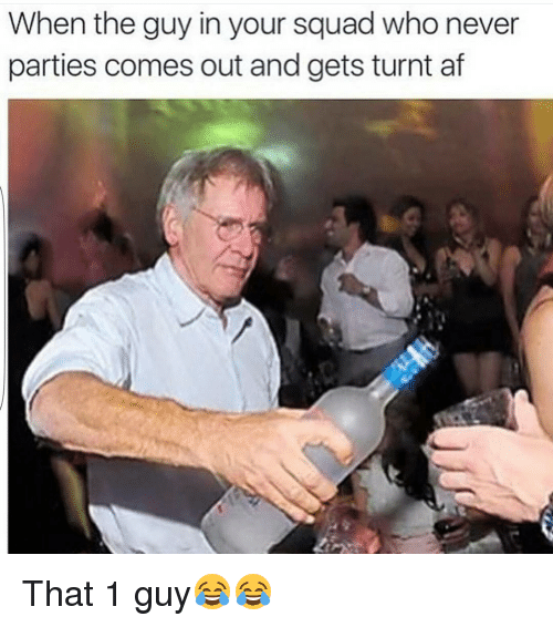 Af, Funny, and Party: When the guy in your squad who never  parties comes out and gets turnt af That 1 guy😂😂
