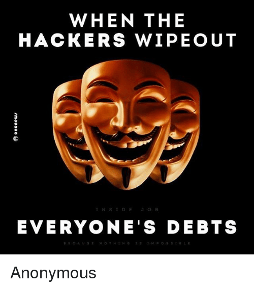 When The Hackers Wipeout Everyones Debts Anonymous Meme On Meme