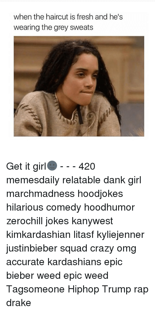 Crazy, Drake, and Fresh: when the haircut is fresh and he's  wearing the grey sweats Get it girl🌚 - - - 420 memesdaily relatable dank girl marchmadness hoodjokes hilarious comedy hoodhumor zerochill jokes kanywest kimkardashian litasf kyliejenner justinbieber squad crazy omg accurate kardashians epic bieber weed epic weed Tagsomeone Hiphop Trump rap drake