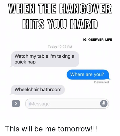 Memes, The Hangover, and Hangover: WHEN THE HANGOVER  HITS YOU HARD  IG: @SERVER LIFE  Today 10:02 PM  Watch my table l'm taking a  quick nap  Where are you?  Delivered  Wheelchair bathroom  Message This will be me tomorrow!!!