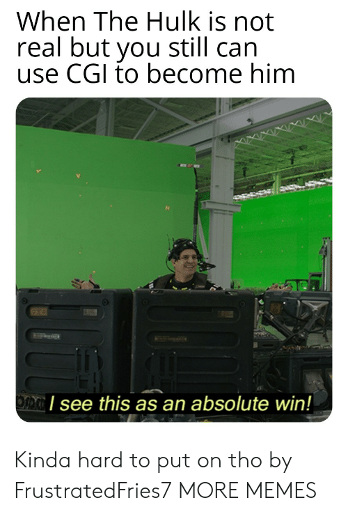 Dank, Memes, and Target: When The Hulk is not  real but you still can  use CGI to become him  I see this as an absolute win! Kinda hard to put on tho by FrustratedFries7 MORE MEMES