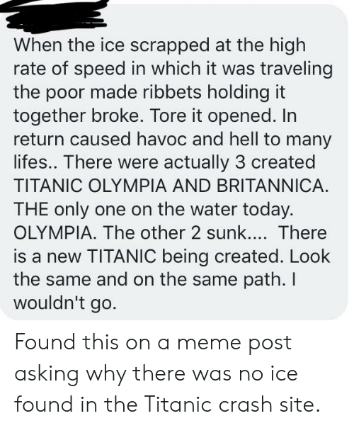 Meme, Titanic, and Today: When the ice scrapped at the high  rate of speed in which it was traveling  the poor made ribbets holding it  together broke. Tore it opened. In  return caused havoc and hell to many  lifes.. There were actually 3 created  TITANIC OLYMPIA AND BRITANNICA  THE only one on the water today.  OLYMPIA. The other 2 sunk.... There  is a new TITANIC being created. Look  the same and on the same path. I  wouldn't go. Found this on a meme post asking why there was no ice found in the Titanic crash site.