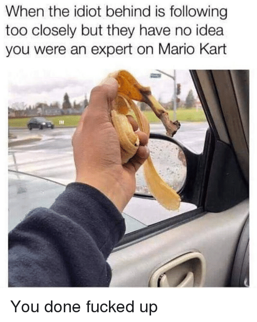 Mario Kart, Mario, and Dank Memes: When the idiot behind is following  too closely but they have no idea  you were an expert on Mario Kart You done fucked up
