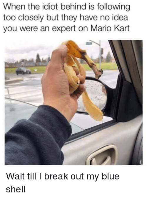 Mario Kart, Mario, and Blue: When the idiot behind is following  too closely but they have no idea  you were an expert on Mario Kart  IM Wait till I break out my blue shell
