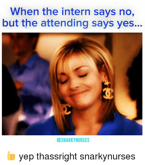 Memes, 🤖, and Yes: When the intern says no,  but the attending says yes..  @SNARKY NURSES 👍 yep thassright snarkynurses