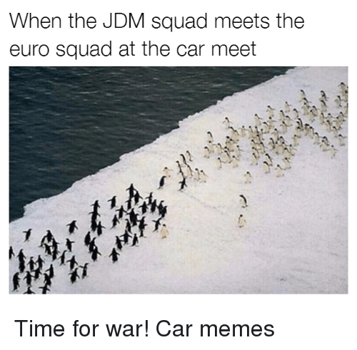 Cars, Euro, and Car: When the JDM squad meets the  euro squad at the car meet Time for war! Car memes