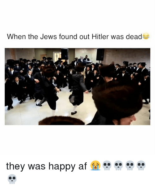 Af, Funny, and Happy: When the Jews found out Hitler was dead they was happy af 😭💀💀💀💀💀