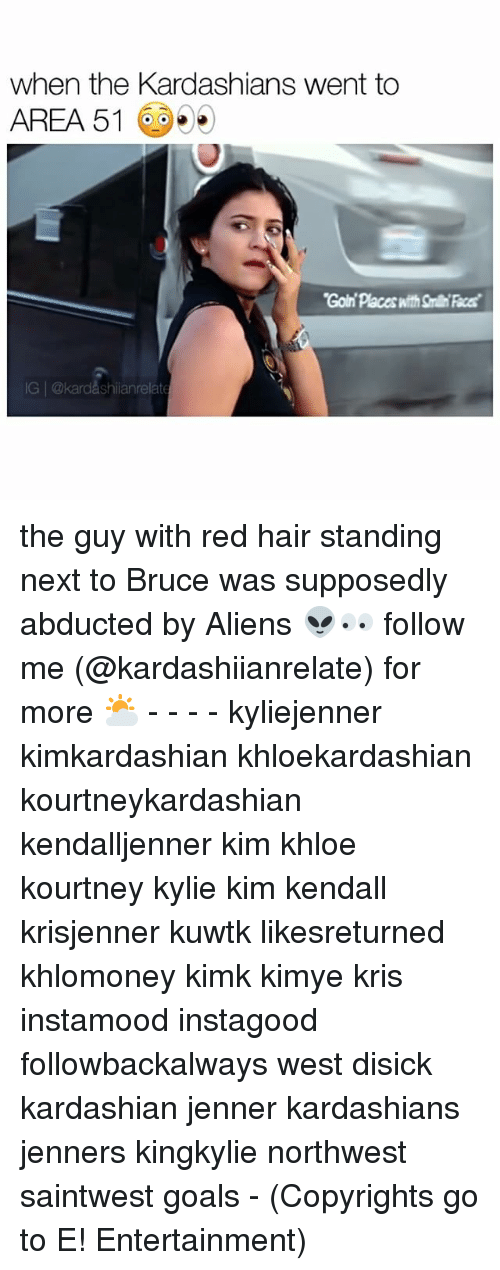 Memes, 🤖, and Area 51: when the Kardashians went to  AREA 51  IG @kardashiianrelate the guy with red hair standing next to Bruce was supposedly abducted by Aliens 👽👀 follow me (@kardashiianrelate) for more ⛅️ - - - - kyliejenner kimkardashian khloekardashian kourtneykardashian kendalljenner kim khloe kourtney kylie kim kendall krisjenner kuwtk likesreturned khlomoney kimk kimye kris instamood instagood followbackalways west disick kardashian jenner kardashians jenners kingkylie northwest saintwest goals - (Copyrights go to E! Entertainment)