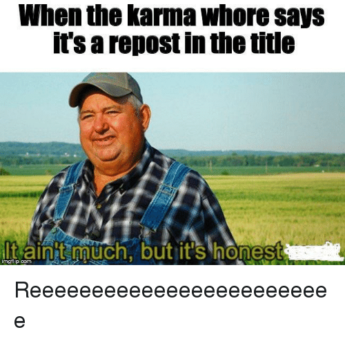 Karma, Com, and Whore: When the karma whore says  it's a repost in the title  lt ain AACh.but it's honest  imgflip.com